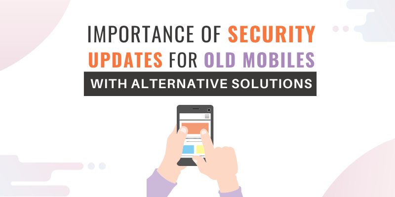 IMPORTANCE OF SECURITY UPDATES FOR OLD MOBILES